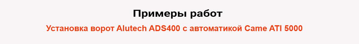 Установка ворот Alutech ADS400 с автоматикой Came ATI 5000